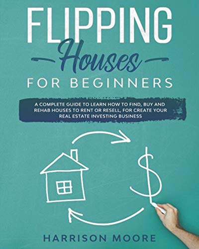 Real Estate Investing Books! - Flipping Houses for Beginners: A Complete Guide to Learn How to Find, Buy and Rehab Houses to Rent or Resell, for Create Your Real Estate Investing Business