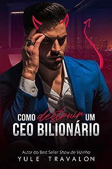 Como Destruir um CEO Bilionário por [Yule Travalon, Lucas Bernardes, Daniela Vazzoler]