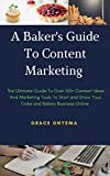 A Baker's Guide To Content Marketing: The Ultimate Guide To Over 150+ Content Ideas And Marketing Tools To Start And Grow Your Cake And Bakery Business Online (English Edition)