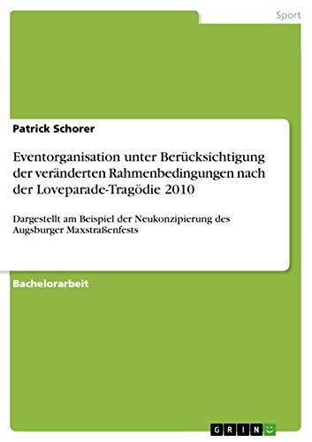 Eventorganisation unter Berücksichtigung der veränderten Rahmenbedingungen nach der Loveparade-Tragödie 2010: Dargestellt am Beispiel der Neukonzipierung des Augsburger Maxstraßenfests