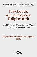 Politologische und soziologische Religionskritik: Von Hobbes und Schmitt ueber Max Weber bis zu Adorno und Horkheimer. Religionskritik in Geschichte und Gegenwart Band 2