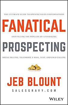 Fanatical Prospecting: The Ultimate Guide to Opening Sales Conversations and Filling the Pipeline by Leveraging Social Selling, Telephone, Email, Text, and Cold Calling (Jeb Blount) by [Jeb Blount, Mike Weinberg ]