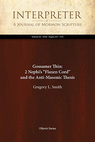 """Gossamer Thin: 2 Nephi's """"Flaxen Cord"""" and the Anti-Masonic Thesis (Interpreter: A Journal of Mormon Scripture Book 30)"""