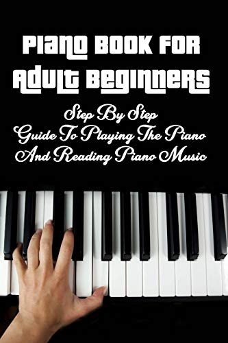 Piano Book for Adult Beginners: Step By Step Guide To Playing The Piano And Reading Piano Music: Piano Lessons For Beginners Adults