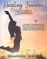 Healing Trauma Program: Restoring the Wisdom of the Body Brain and Body in a Search for the Living Past: A Practical Guide for Understanding and Working with Traumatic Memory