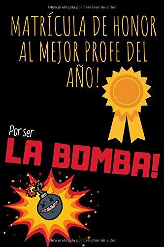 Matrícula De Honor al Mejor Profe del Año por ser la BOMBA!: Cuaderno de Líneas Original y Divertido Perfecto para regalar a Profesor o Maestra (120 páginas / 15,cm x 23cm)