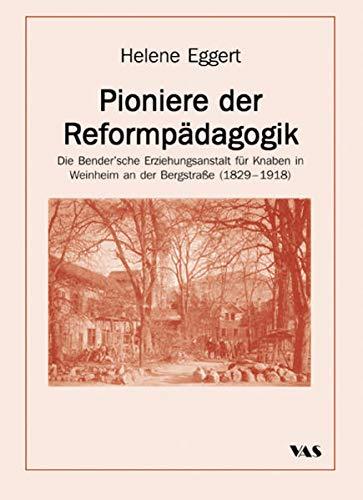 Pioniere der Reformpädagogik: Die Bender'sche Erziehungsanstalt für Knaben in Weinheim an der bergstraße (1829-1918)