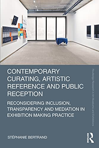 Contemporary Curating, Artistic Reference and Public Reception: Reconsidering Inclusion, Transparency and Mediation in Exhibition Making Practice (Routledge ... Museums and Exhibitions) (English Edition)