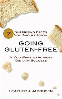 Going Gluten-Free: 7 Surprising Facts You Should Know if You Want to Achieve Dietary Success by [Heather K. Jacobsen]
