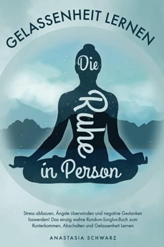 Die Ruhe in Person: Stress abbauen, Ängste überwinden und negative Gedanken loswerden! Das einzig wahre Rundum-Sorglos-Buch zum Runterkommen, Abschalten und Gelassenheit Lernen
