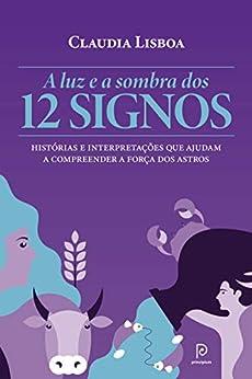 A luz e a sombra dos 12 signos – Histórias e interpretações que ajudam a compreender a força dos astros por [Claudia Lisboa]