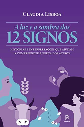 A luz e a sombra dos 12 signos – Histórias e interpretações que ajudam a compreender a força dos astros