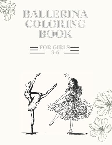 Ballerina Coloring Book For Girls 3-6: 30 Diverse Ballet Pictures For Coloring Including, Ballet Poses, Tutus, Ballerina Shoes, And Ballerina Bows. A Gift For Little Girls Who Want To Have Fun And A Gift For Moms Who Want To Keep Their Girls Occupied