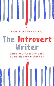 The Introvert Writer: Being Your Creative Best By Being Your Truest Self by [Jamie Arpin-Ricci]