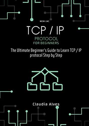 TCP / IP Protocol, for beginners: The Ultimate Beginner's Guide to Learn...