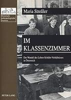 Im Klassenzimmer: Der Wandel des Lehrer-Schuler-Verhaltnisses in Osterreich; Erste und Zweite Republik im Vergleich (Historisch-Anthropologische Studien)