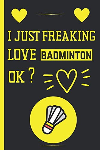 I Just Freaking Love Badminton Ok ?: Cute Blank Lined Notebook Journal - Perfect Gift For Badminton Lovers - Perfect Gift For Birthday & Chrismas & Thanksgiving