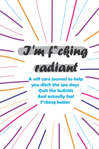 I'm F*cking Radiant: This is the perfect journal for readers who are over the bullsh*t and are ready to take their self-care - The ideal self-care gift - relaxing gift for women