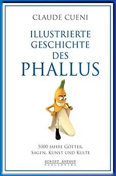 Illustrierte Geschichte des Phallus: 5000 Jahre Götter, Sagen, Kunst und Kulte (Kurz & Bündig - Illustrierte Kulturgeschichte 3) (German Edition) by [Claude Cueni]