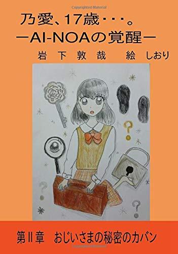 乃愛、17歳・・・。 -AI-NOAの覚醒Ⅱ-: 第Ⅱ章 おじいさまの秘密のカバン (∞books(ムゲンブックス) - デザインエッグ社)