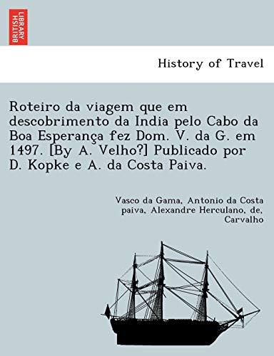 Roteiro da viagem que em descobrimento da India pelo Cabo da Boa Esperança fez Dom. V. da G. em 1497. [By A. Velho?] Publicado por D. Kopke e A. da Costa Paiva.