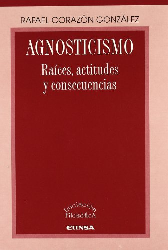 Agnosticismo: Raíces, actitudes y consecuencias: 17 (Libros de iniciación filosófica)