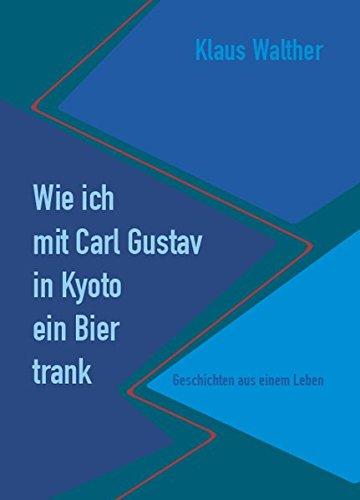 Wie ich mit Carl Gustav in Kyoto ein Bier trank.: Geschichten aus einem Leben.