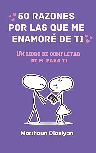 50 Razones Por Las Que Me Enamoré De Ti: Un Libro De Completar De Mí Para Ti