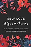 Self Love Affirmations: 100 Healing Proclamations To Reduce Anxiety, Build Confidence & Practice Self Care / Rewire Your Brain with Positive Thoughts ... (Positive Affirmations For Women & Girls)