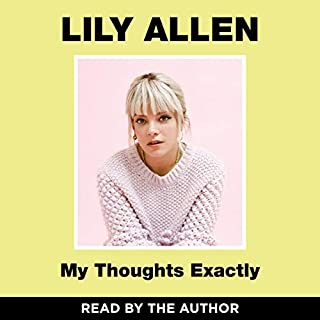 My Thoughts Exactly                   By:                                                                                                                                 Lily Allen                               Narrated by:                                                                                                                                 Lily Allen                      Length: 6 hrs and 13 mins     3,075 ratings     Overall 4.7