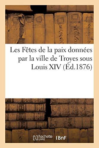 Les Fêtes de la paix données par la ville de Troyes sous Louis XIV