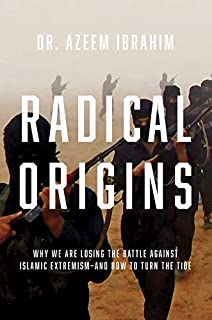Radical Origins: Why We Are Losing the Battle Against Islamic Extremism?And How to Turn the Tide