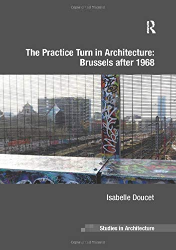 The Practice Turn in Architecture: Brussels after 1968 (Ashgate Studies in Architecture)