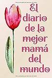 El diario de la mejor mamá del mundo: Un precioso cuaderno que es perfecto como regalo para el Día de la Madre