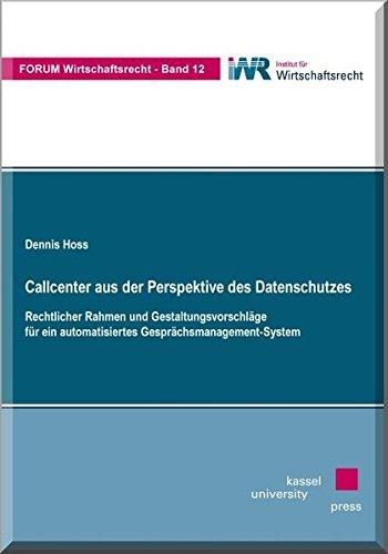Callcenter aus der Perspektive des Datenschutzes: Rechtlicher Rahmen und Gestaltungsvorschläge für ein automatisiertes Gesprächsmanagement-System (Forum Wirtschaftsrecht)