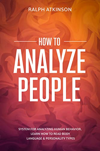 How to Analyze People: System For Analyzing Human Behavior, Learn How to Read Body Language & Personality Types by [Ralph Atkinson]
