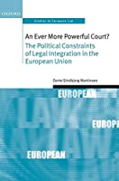 An Ever More Powerful Court?: The Political Constraints of Legal Integration in the European Union (Oxford Studies in European Law)