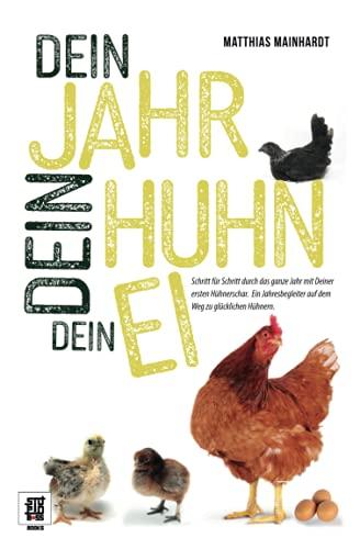 Dein Jahr. Dein Huhn. Dein Ei.: Schritt für Schritt durchs ganze Jahr mit Deiner ersten Hühnerschar. Ein Jahresbegleiter auf dem Weg zu glücklichen Hühnern