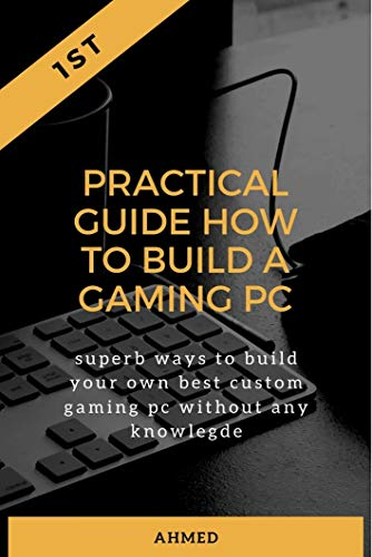 Practical Guide How to Build a Gaming Pc: Superb Ways to Build Your Own Best Custom Gaming Pc Without Any Knowledge(2020) (English Edition)