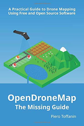 OpenDroneMap: The Missing Guide: A Practical Guide To Drone Mapping Using Free and Open Source Softw