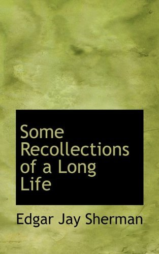 [(Some Recollections of a Long Life )] [Author: Edgar Jay Sherman] [Dec-2009]
