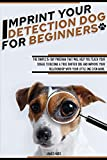 IMPRINT YOUR DETECTION DOG FOR BEGINNERS: The Simple 15-Day Program That Will Help You Teach Your Doggie to Become a True Sniffer Dog and Improve Your Relationship With Your Little One Even More.