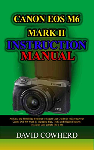 Canon EOS M6 Mark II Instructional Manual: An Easy and Simplified Beginner to Expert User Guide for mastering your Canon EOS M6 Mark II including Tips, ... to Master your camer (English Edition)