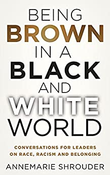 Being Brown in a Black and White World: Conversations for Leaders about Race, Racism and Belonging by [Annemarie Shrouder]