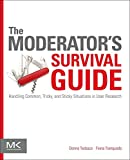 The Moderator s Survival Guide: Handling Common, Tricky, and Sticky Situations in User Research