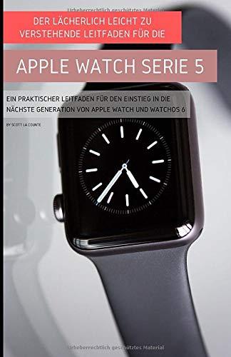 Der Lächerlich Leicht Zu Verstehende Leitfaden Für Die Apple Watch Serie 5: Ein Praktischer Leitfaden Für Den Einstieg In Die Nächste Generation Von Apple Watch Und Watchos 6