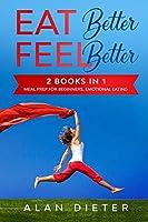 Eat Better Feel Better: 2 Books in 1: Meal Prep for Beginners, Emotional Eating