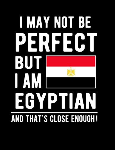 I May Not Be Perfect But I Am Egyptian And That's Close Enough!: Funny Notebook 100 Pages 8.5x11 Notebook Egyptian Family Heritage Egypt Gifts