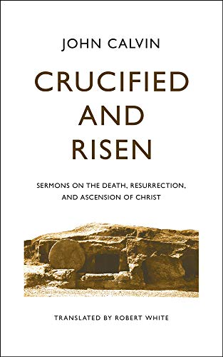 Crucified and Risen: Sermons on the Death, Resurrection, and Ascension of Christ