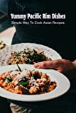Yummy Pacific Rim Dishes: Simple Way To Cook Asian Recipes: Delicious Food For You